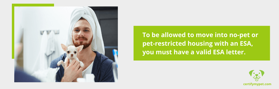 To be allowed to move into no-pet or pet-restricted housing with an ESA, you must have a valid ESA letter.