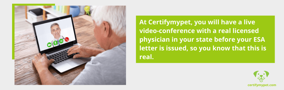 At Certifymypet, you will have a live video-conference with a real licensed physician in your state before your ESA letter is issued, so you know that this is real.